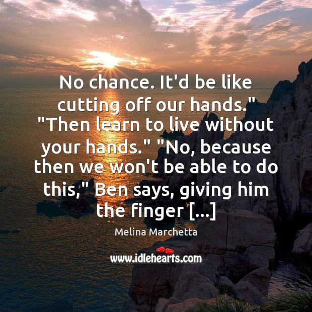 """No chance. It'd be like cutting off our hands."""" """"Then learn to Melina Marchetta Picture Quote"""