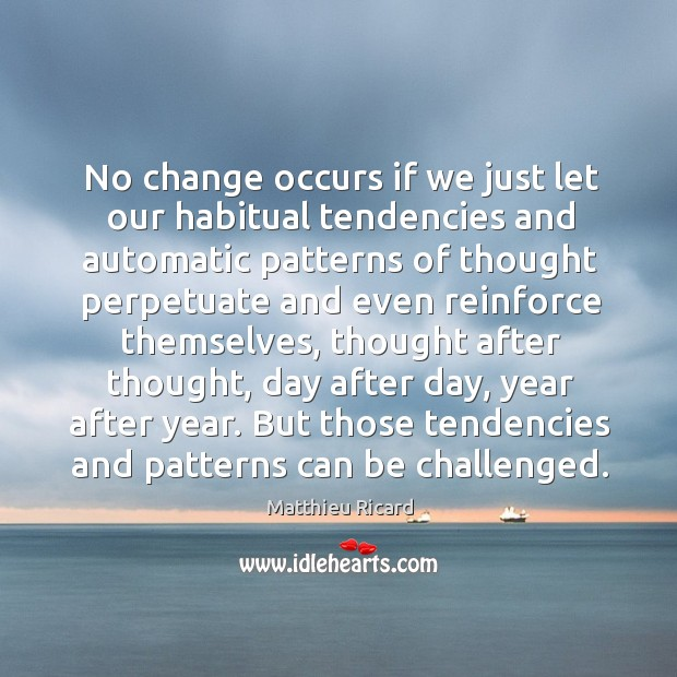 No change occurs if we just let our habitual tendencies and automatic Matthieu Ricard Picture Quote