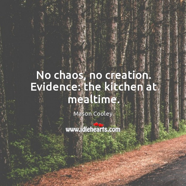 No chaos, no creation. Evidence: the kitchen at mealtime. Image