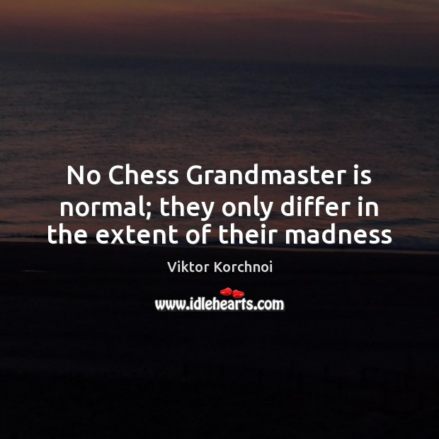 No Chess Grandmaster is normal; they only differ in the extent of their madness Image