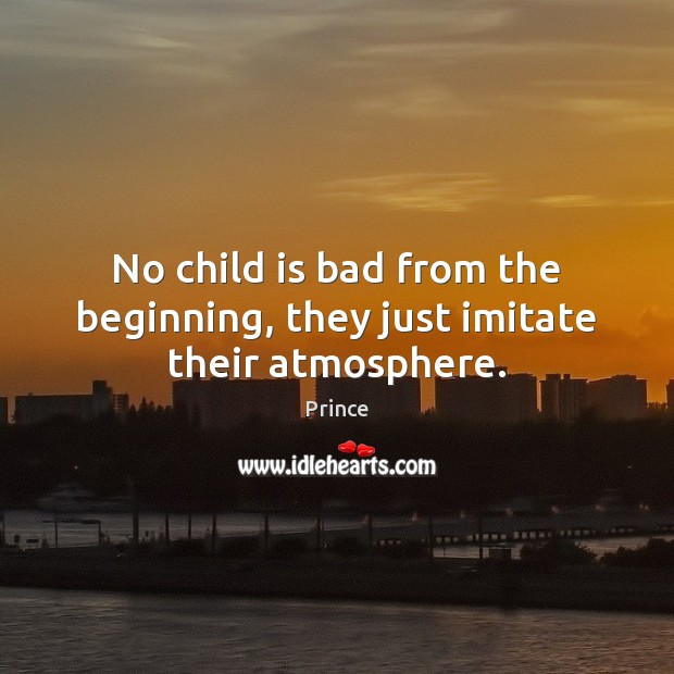 No child is bad from the beginning, they just imitate their atmosphere. Prince Picture Quote