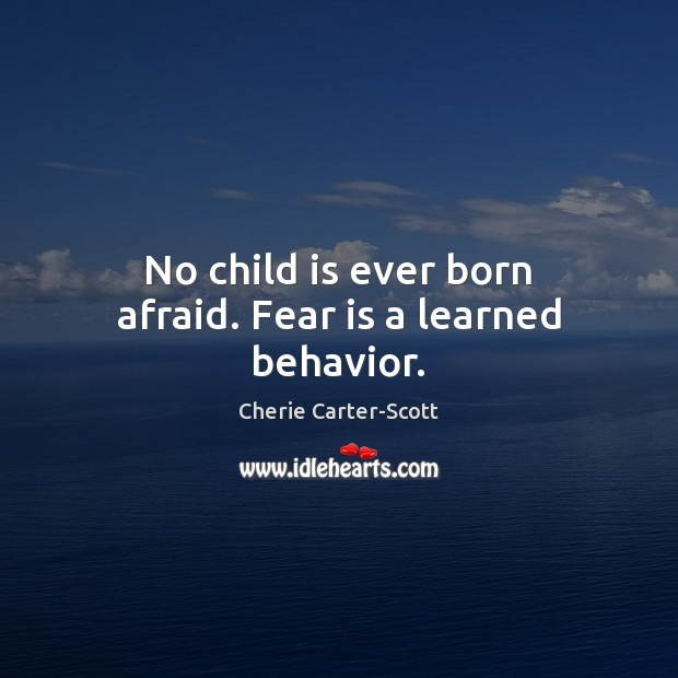 Image, No child is ever born afraid. Fear is a learned behavior.