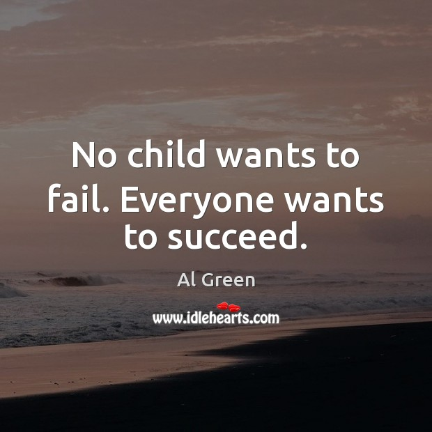 Image, No child wants to fail. Everyone wants to succeed.