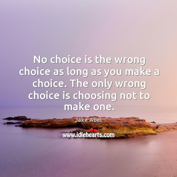 No choice is the wrong choice as long as you make a Image