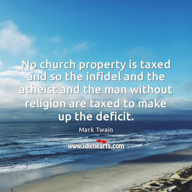 No church property is taxed and so the infidel and the atheist Image