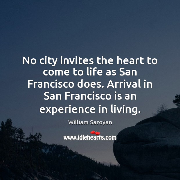 No city invites the heart to come to life as San Francisco William Saroyan Picture Quote