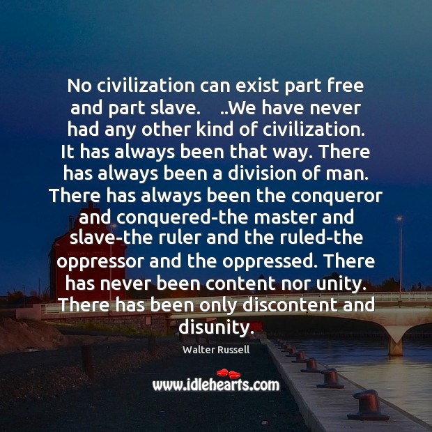 No civilization can exist part free and part slave.    ..We have never Walter Russell Picture Quote