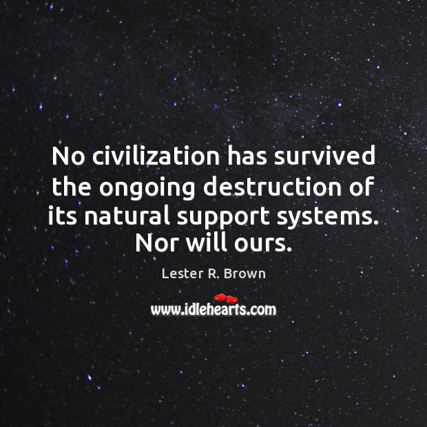 No civilization has survived the ongoing destruction of its natural support systems. Lester R. Brown Picture Quote