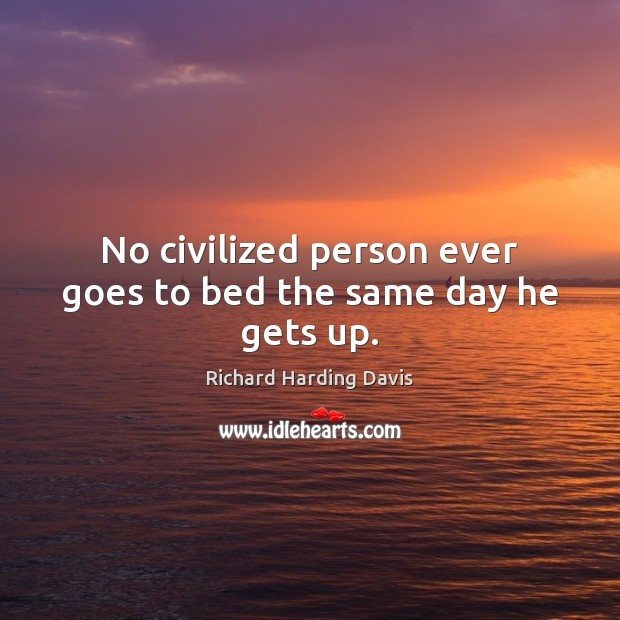No civilized person ever goes to bed the same day he gets up. Image