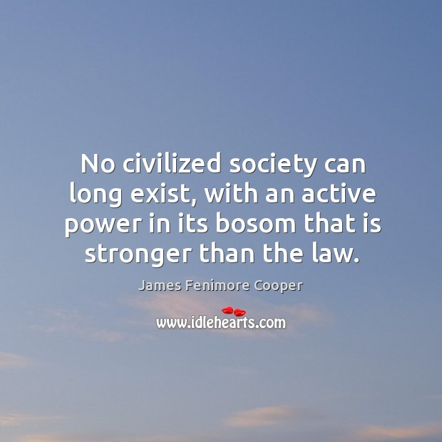 No civilized society can long exist, with an active power in its bosom that is stronger than the law. Image