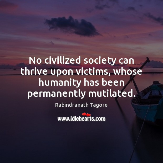 No civilized society can thrive upon victims, whose humanity has been permanently Image