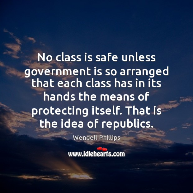 No class is safe unless government is so arranged that each class Wendell Phillips Picture Quote