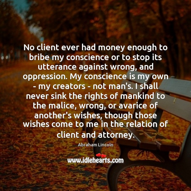 No client ever had money enough to bribe my conscience or to Image