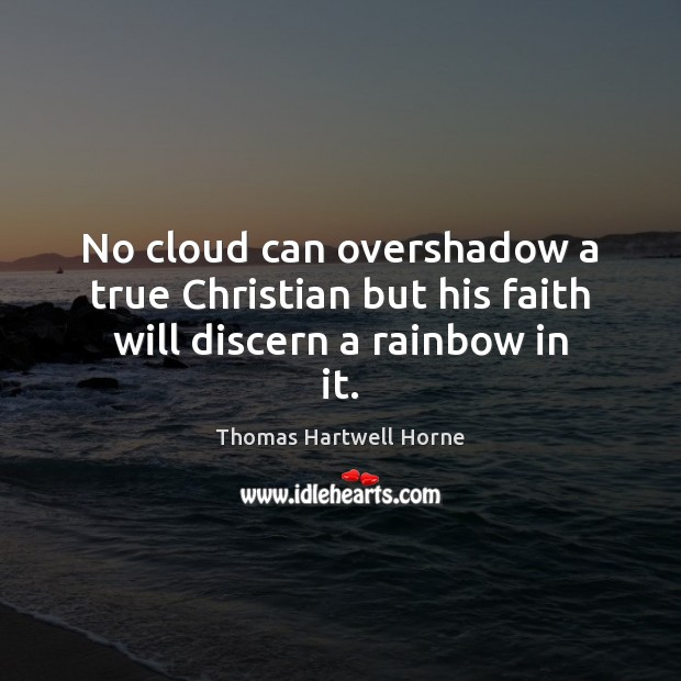 No cloud can overshadow a true Christian but his faith will discern a rainbow in it. Image