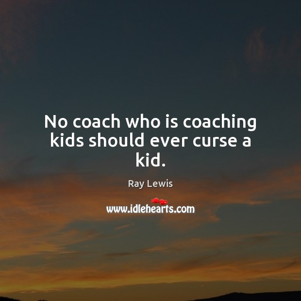 No coach who is coaching kids should ever curse a kid. Ray Lewis Picture Quote