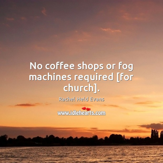 No coffee shops or fog machines required [for church]. Image