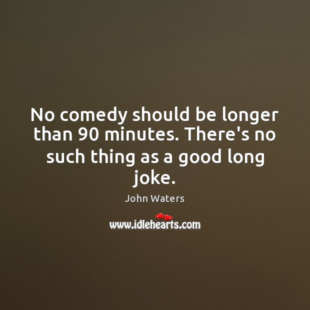 No comedy should be longer than 90 minutes. There's no such thing as a good long joke. John Waters Picture Quote