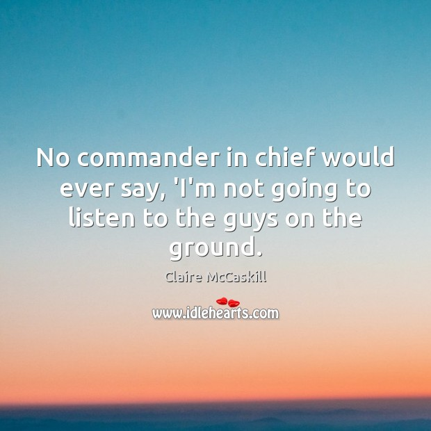 No commander in chief would ever say, 'I'm not going to listen to the guys on the ground. Image