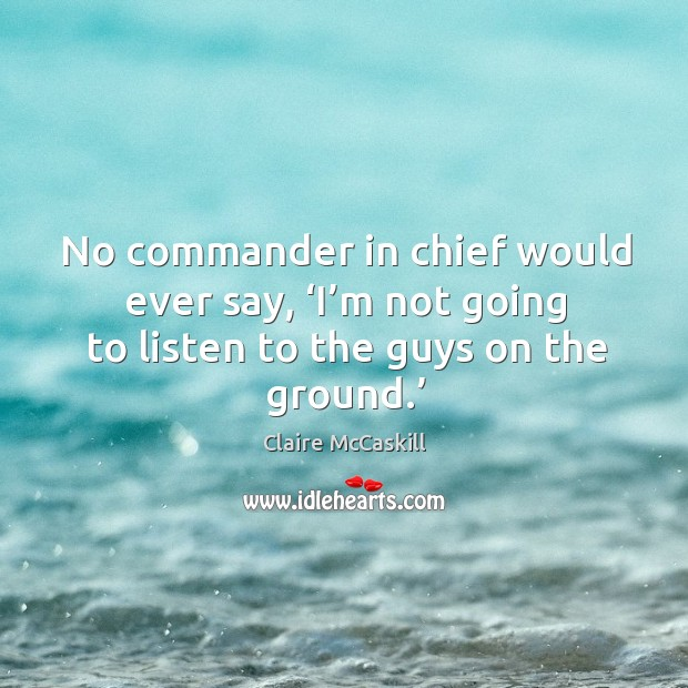No commander in chief would ever say, 'i'm not going to listen to the guys on the ground.' Image