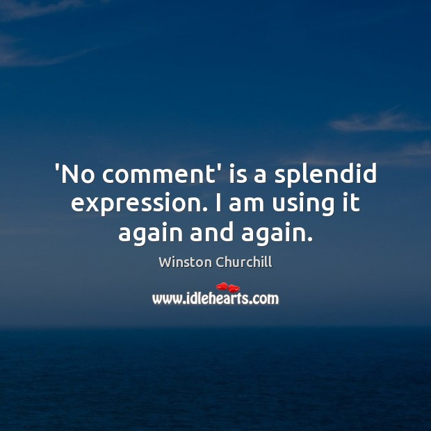 Image, 'No comment' is a splendid expression. I am using it again and again.