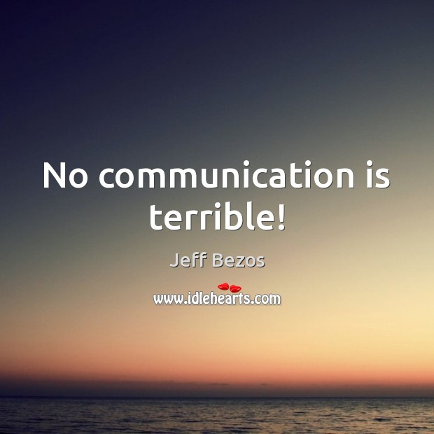 No communication is terrible! Jeff Bezos Picture Quote