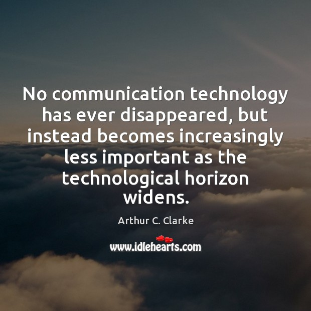 No communication technology has ever disappeared, but instead becomes increasingly less important Arthur C. Clarke Picture Quote