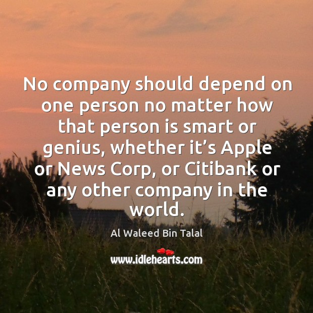 No company should depend on one person no matter how that person is smart or genius Al Waleed Bin Talal Picture Quote