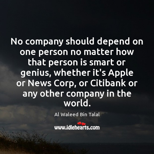 No company should depend on one person no matter how that person Al Waleed Bin Talal Picture Quote
