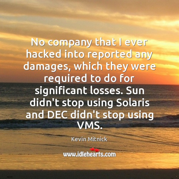No company that I ever hacked into reported any damages, which they Kevin Mitnick Picture Quote