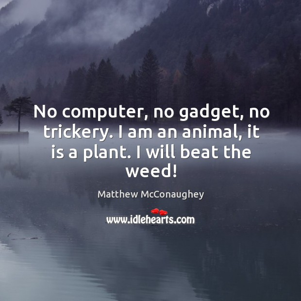 Image, No computer, no gadget, no trickery. I am an animal, it is a plant. I will beat the weed!