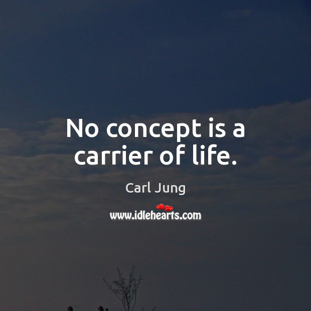 No concept is a carrier of life. Carl Jung Picture Quote