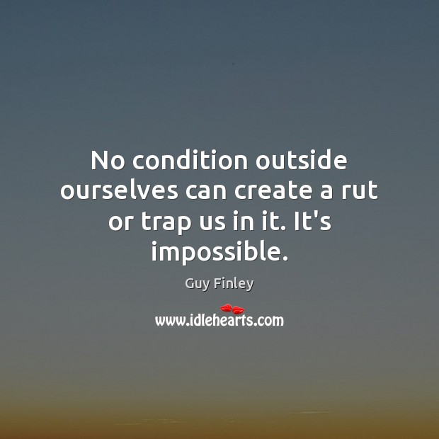 No condition outside ourselves can create a rut or trap us in it. It's impossible. Guy Finley Picture Quote