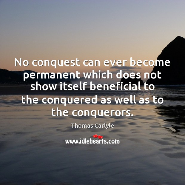 No conquest can ever become permanent which does not show itself beneficial Thomas Carlyle Picture Quote