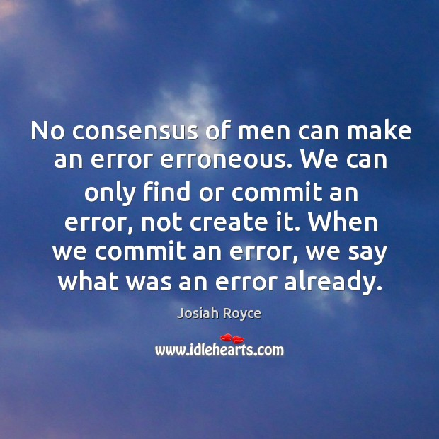 No consensus of men can make an error erroneous. We can only find or commit an error, not create it. Josiah Royce Picture Quote