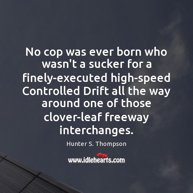 No cop was ever born who wasn't a sucker for a finely-executed Hunter S. Thompson Picture Quote