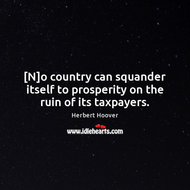 Image, [N]o country can squander itself to prosperity on the ruin of its taxpayers.