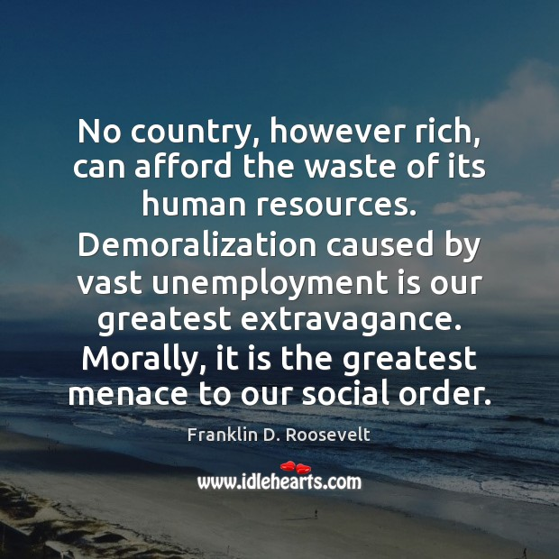 No country, however rich, can afford the waste of its human resources. Unemployment Quotes Image