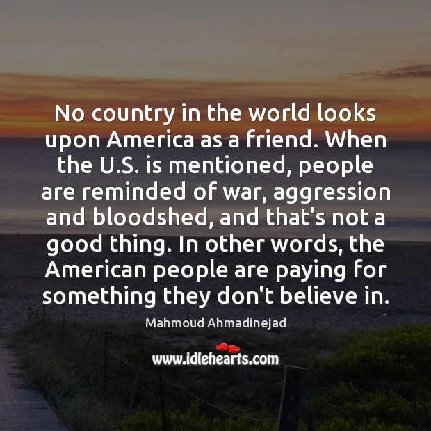 No country in the world looks upon America as a friend. When Image
