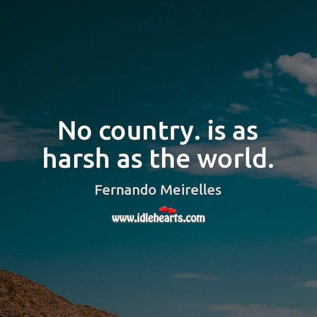 No country. is as harsh as the world. Image
