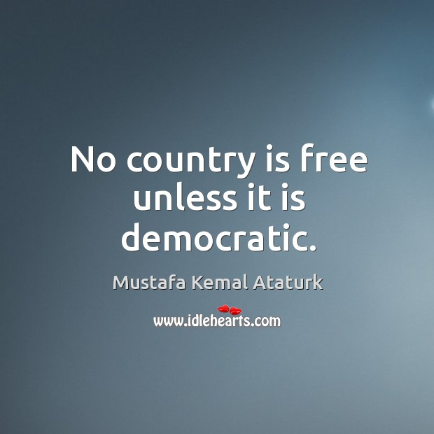 No country is free unless it is democratic. Mustafa Kemal Ataturk Picture Quote