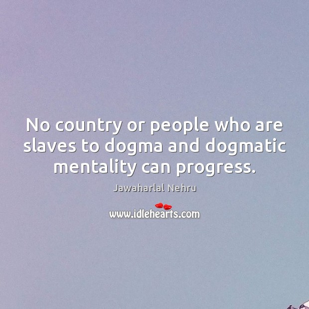 No country or people who are slaves to dogma and dogmatic mentality can progress. Image