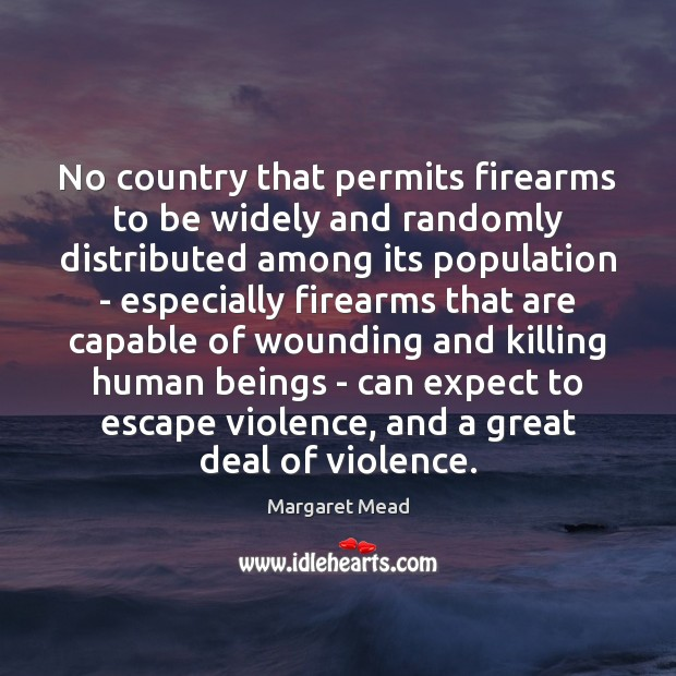 No country that permits firearms to be widely and randomly distributed among Margaret Mead Picture Quote