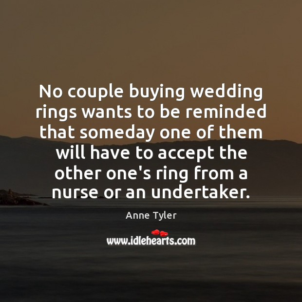 No couple buying wedding rings wants to be reminded that someday one Anne Tyler Picture Quote