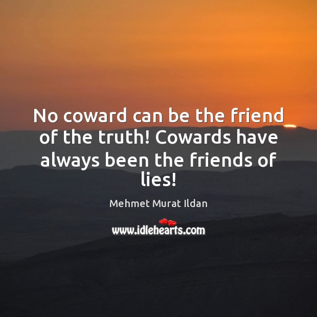 Image, No coward can be the friend of the truth! Cowards have always been the friends of lies!