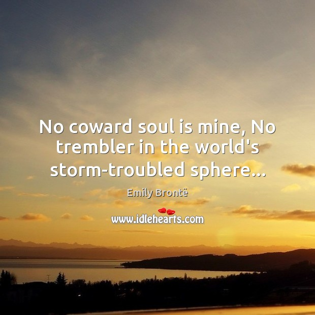 No coward soul is mine, No trembler in the world's storm-troubled sphere… Emily Brontë Picture Quote