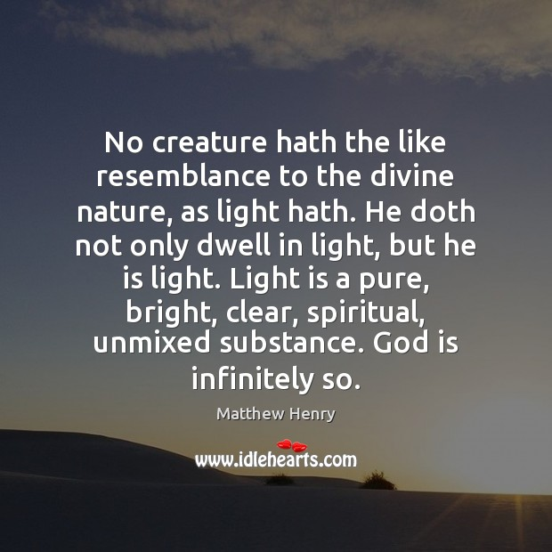 No creature hath the like resemblance to the divine nature, as light Image