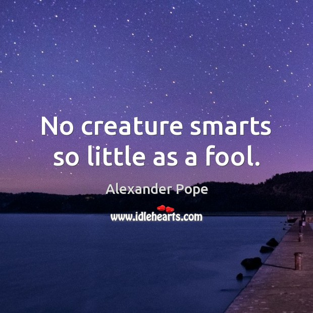 No creature smarts so little as a fool. Image