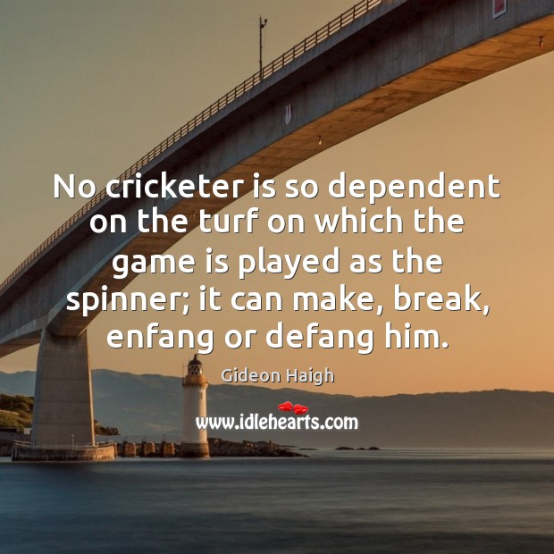 No cricketer is so dependent on the turf on which the game Image