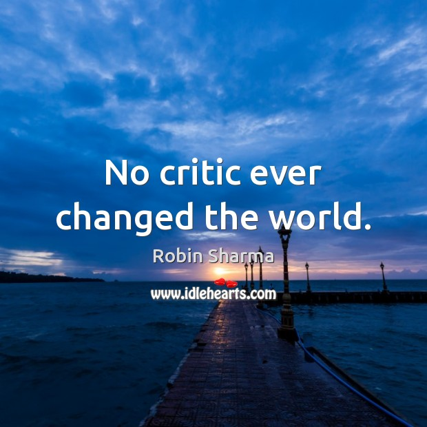 Image, No critic ever changed the world.