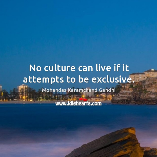 No culture can live if it attempts to be exclusive. Mohandas Karamchand Gandhi Picture Quote